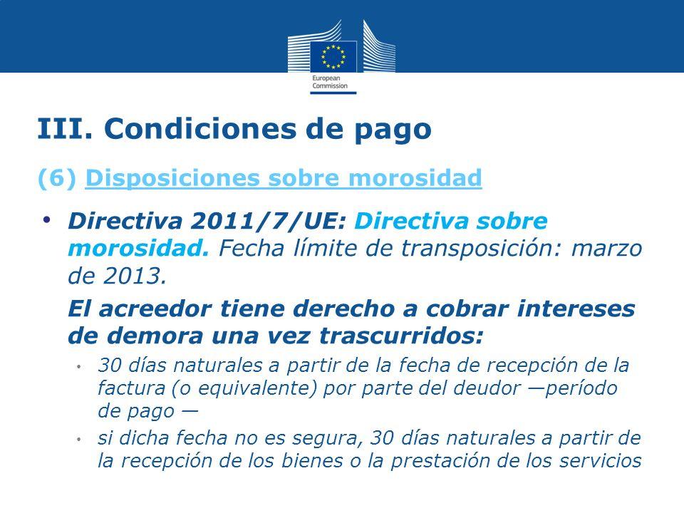 III. Condiciones de pago Directiva 2011/7/UE: Directiva sobre morosidad.