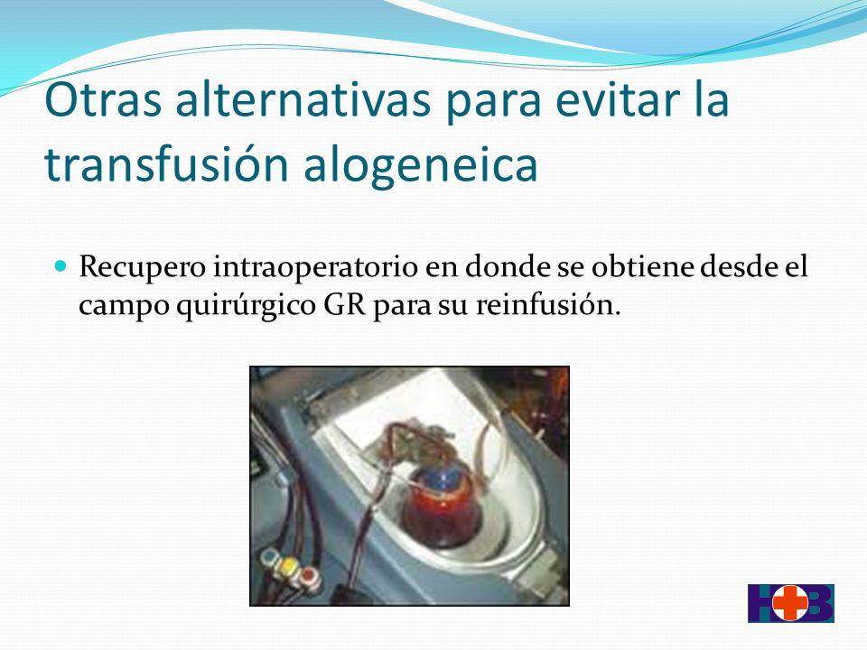 Otras alternativas para evitar la transfusión alogeneica Recupero intraoperatorio en donde se obtiene desde el campo quirúrgico GR para su reinfusión.