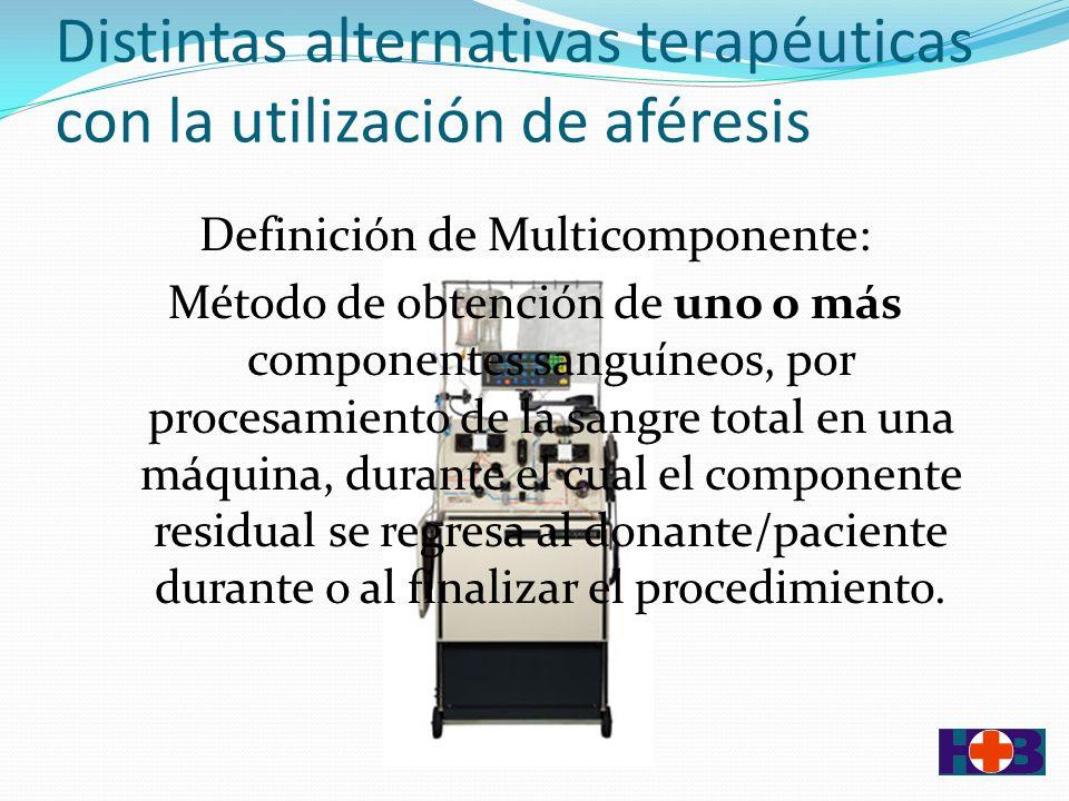 Distintas alternativas terapéuticas con la utilización de aféresis Definición de Multicomponente: Método de obtención de uno o más componentes sanguíneos, por procesamiento de la sangre total en una máquina, durante el cual el componente residual se regresa al donante/paciente durante o al finalizar el procedimiento.