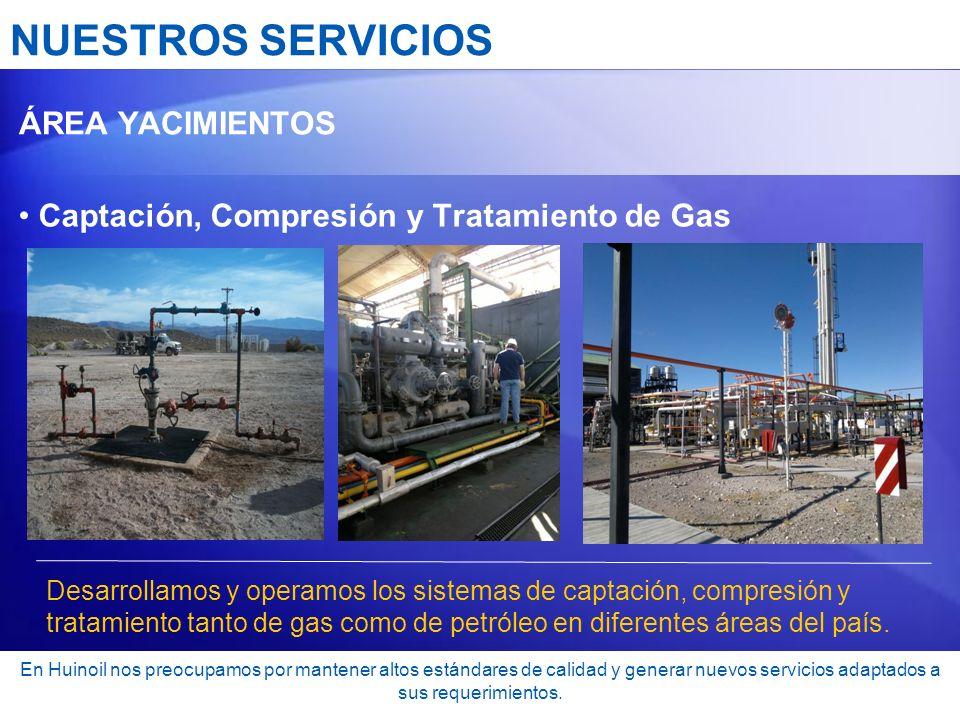 NUESTROS SERVICIOS ÁREA YACIMIENTOS Captación, Compresión y Tratamiento de Gas Desarrollamos y operamos los sistemas de captación, compresión y tratam