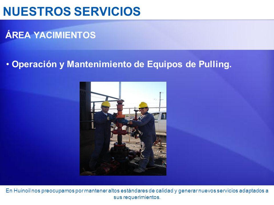 NUESTROS SERVICIOS ÁREA YACIMIENTOS Operación y Mantenimiento de Equipos de Pulling. En Huinoil nos preocupamos por mantener altos estándares de calid