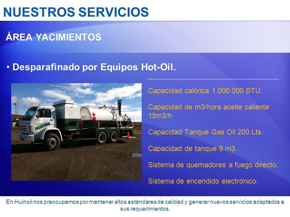NUESTROS SERVICIOS ÁREA YACIMIENTOS Desparafinado por Equipos Hot-Oil. Capacidad calórica 1.000.000 BTU. Capacidad de m3/hora aceite caliente 15m3/h C