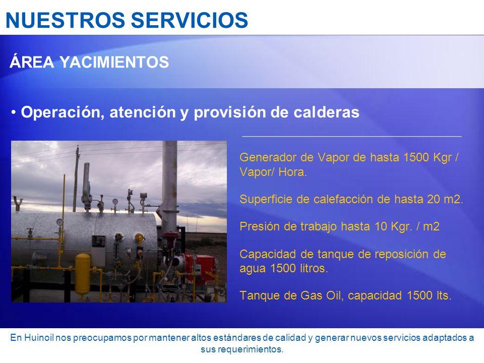 NUESTROS SERVICIOS ÁREA YACIMIENTOS Operación, atención y provisión de calderas Generador de Vapor de hasta 1500 Kgr / Vapor/ Hora. Superficie de cale