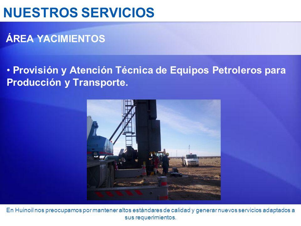 NUESTROS SERVICIOS ÁREA YACIMIENTOS Provisión y Atención Técnica de Equipos Petroleros para Producción y Transporte. En Huinoil nos preocupamos por ma