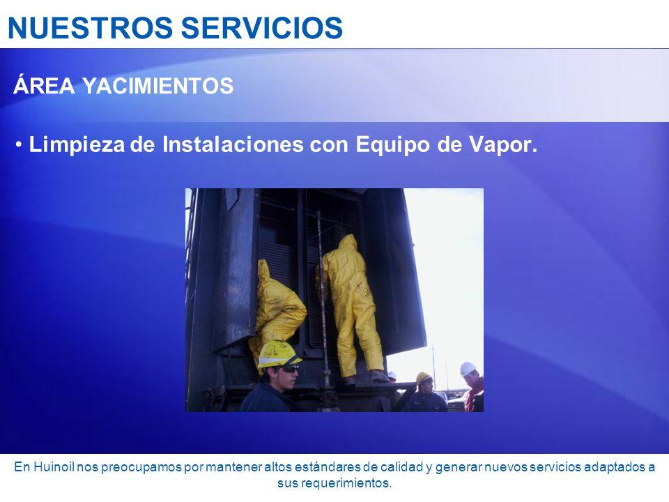 NUESTROS SERVICIOS ÁREA YACIMIENTOS Limpieza de Instalaciones con Equipo de Vapor. En Huinoil nos preocupamos por mantener altos estándares de calidad
