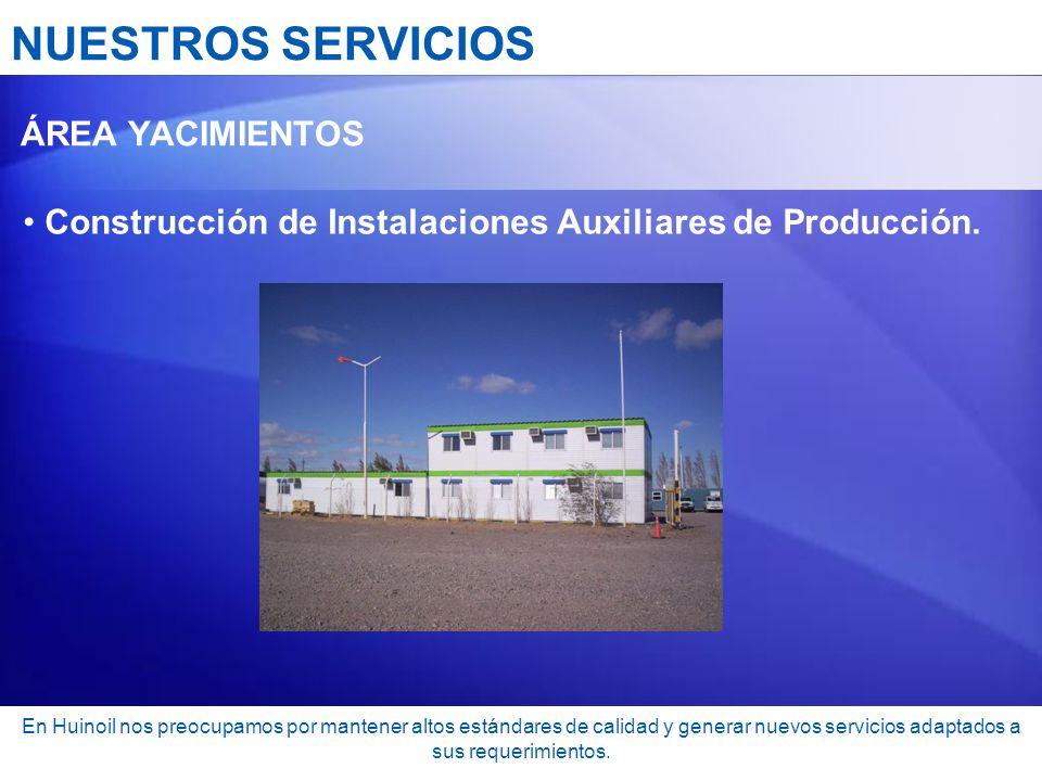 NUESTROS SERVICIOS ÁREA YACIMIENTOS Construcción de Instalaciones Auxiliares de Producción. En Huinoil nos preocupamos por mantener altos estándares d
