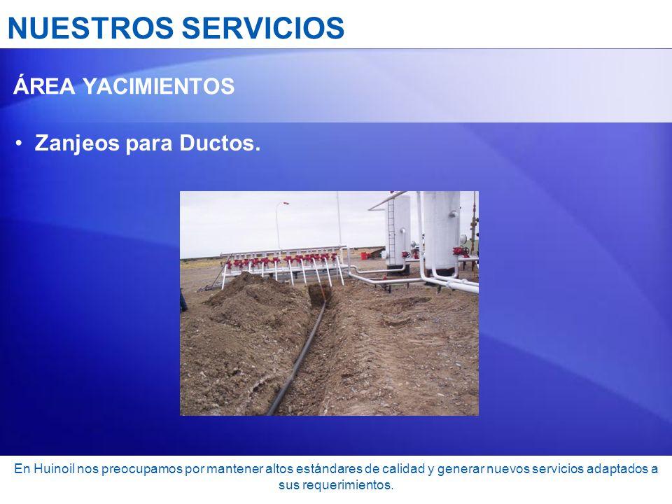 NUESTROS SERVICIOS ÁREA YACIMIENTOS Zanjeos para Ductos. En Huinoil nos preocupamos por mantener altos estándares de calidad y generar nuevos servicio