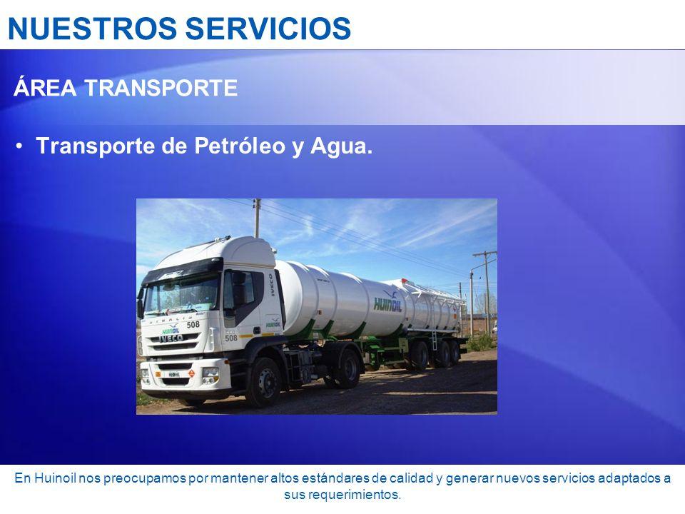 NUESTROS SERVICIOS ÁREA TRANSPORTE Transporte de Petróleo y Agua. En Huinoil nos preocupamos por mantener altos estándares de calidad y generar nuevos