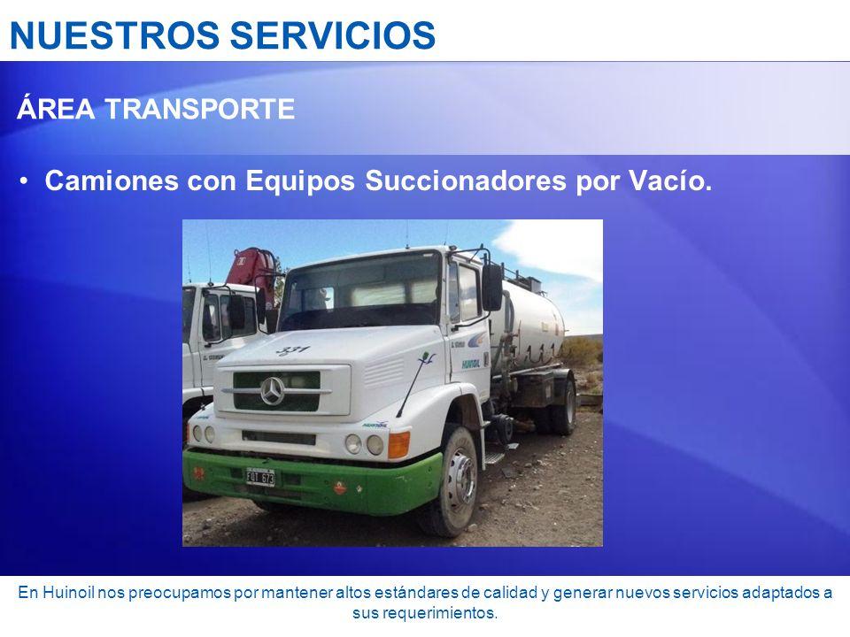 NUESTROS SERVICIOS ÁREA TRANSPORTE Camiones con Equipos Succionadores por Vacío. En Huinoil nos preocupamos por mantener altos estándares de calidad y
