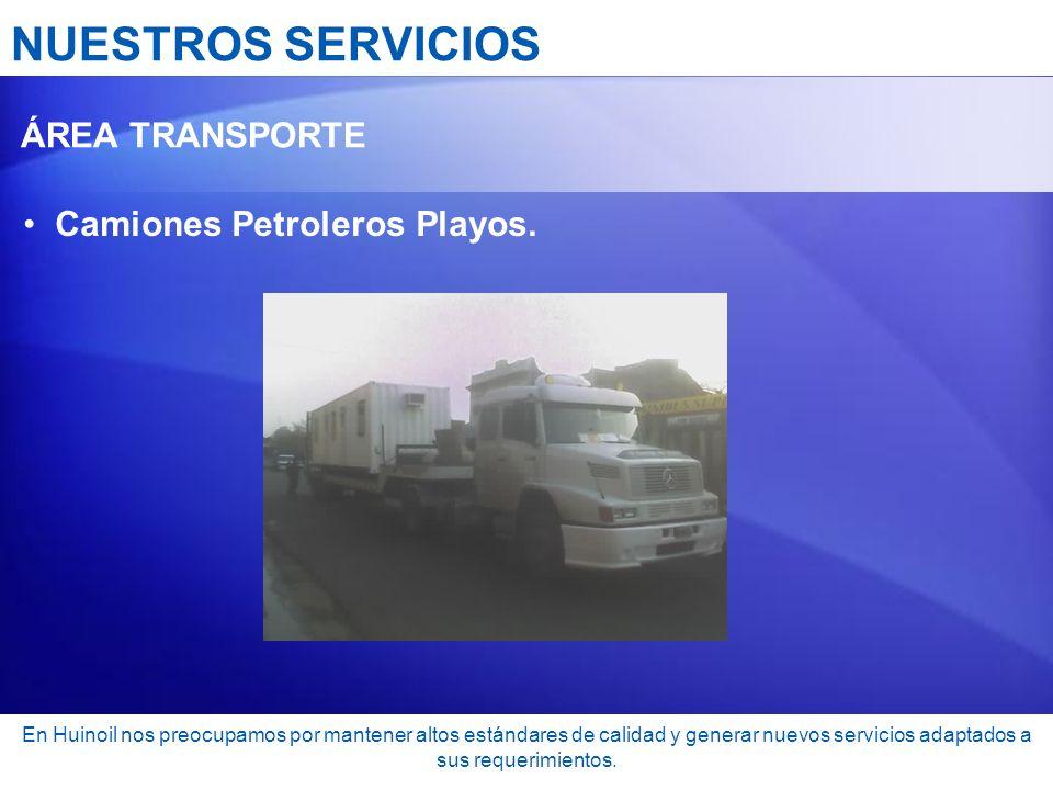 NUESTROS SERVICIOS ÁREA TRANSPORTE Camiones Petroleros Playos. En Huinoil nos preocupamos por mantener altos estándares de calidad y generar nuevos se