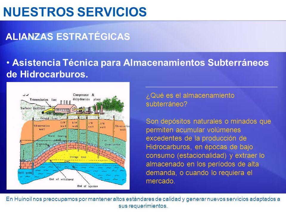 NUESTROS SERVICIOS ALIANZAS ESTRATÉGICAS Asistencia Técnica para Almacenamientos Subterráneos de Hidrocarburos. En Huinoil nos preocupamos por mantene