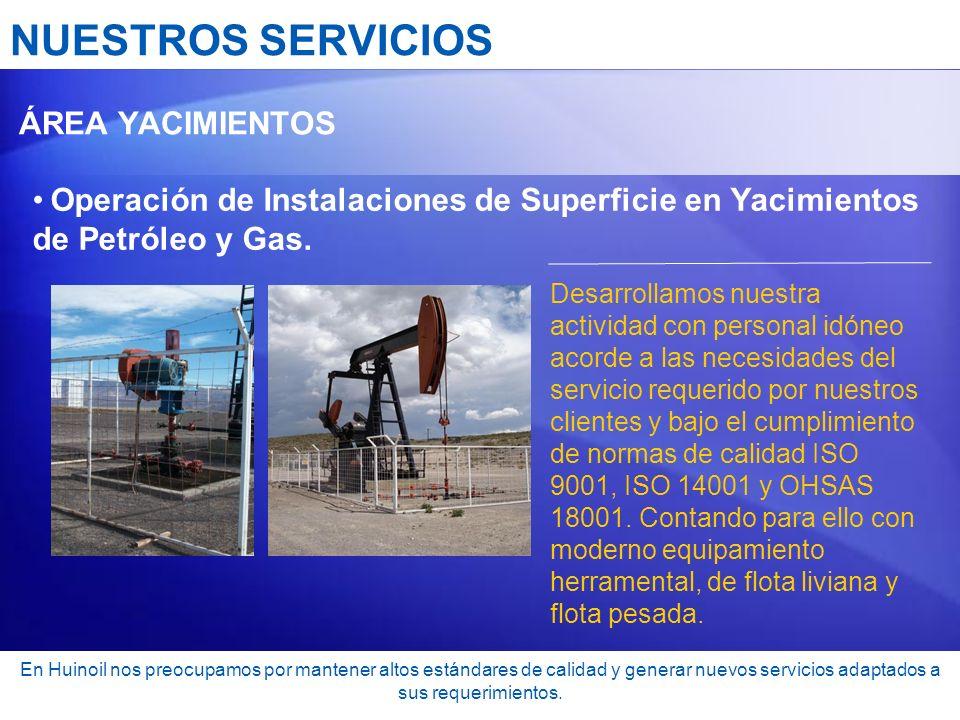 NUESTROS SERVICIOS ÁREA YACIMIENTOS Operación de Instalaciones de Superficie en Yacimientos de Petróleo y Gas. Desarrollamos nuestra actividad con per