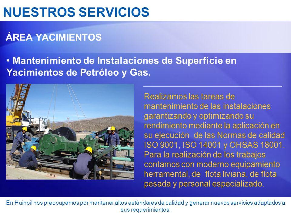 NUESTROS SERVICIOS ÁREA YACIMIENTOS Mantenimiento de Instalaciones de Superficie en Yacimientos de Petróleo y Gas. Realizamos las tareas de mantenimie