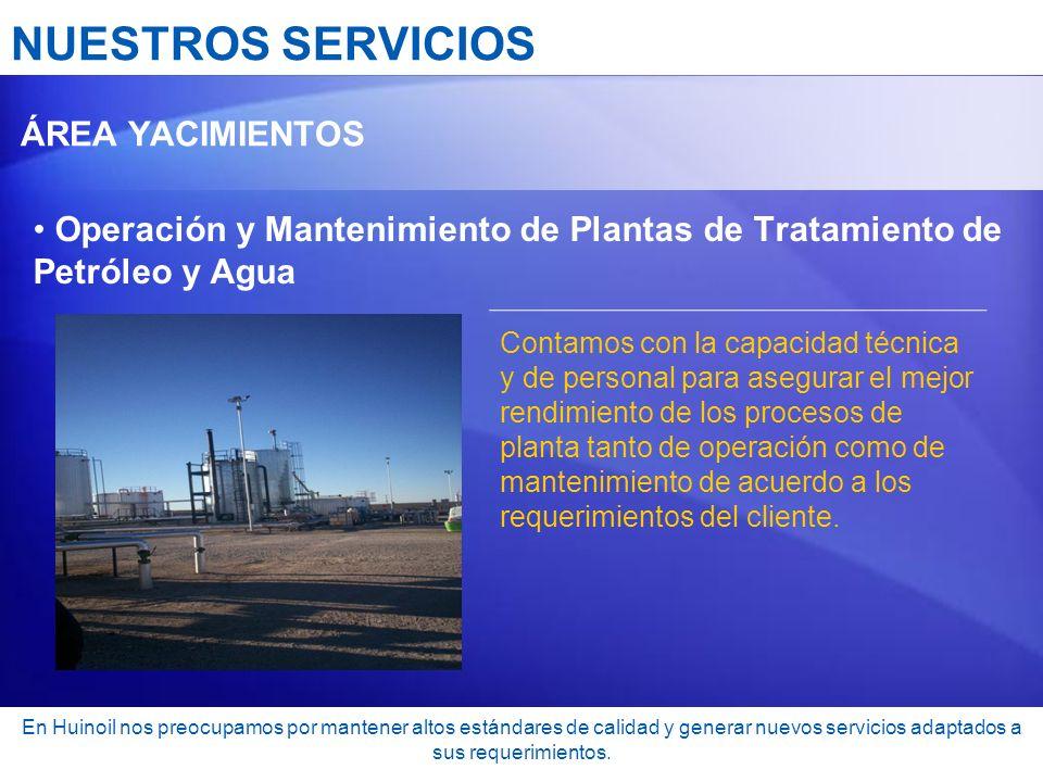 NUESTROS SERVICIOS ÁREA YACIMIENTOS Operación y Mantenimiento de Plantas de Tratamiento de Petróleo y Agua Contamos con la capacidad técnica y de pers