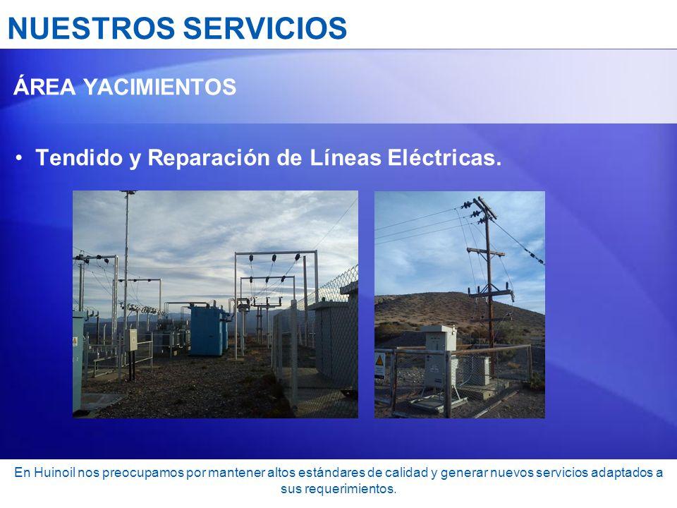 NUESTROS SERVICIOS ÁREA YACIMIENTOS Tendido y Reparación de Líneas Eléctricas. En Huinoil nos preocupamos por mantener altos estándares de calidad y g