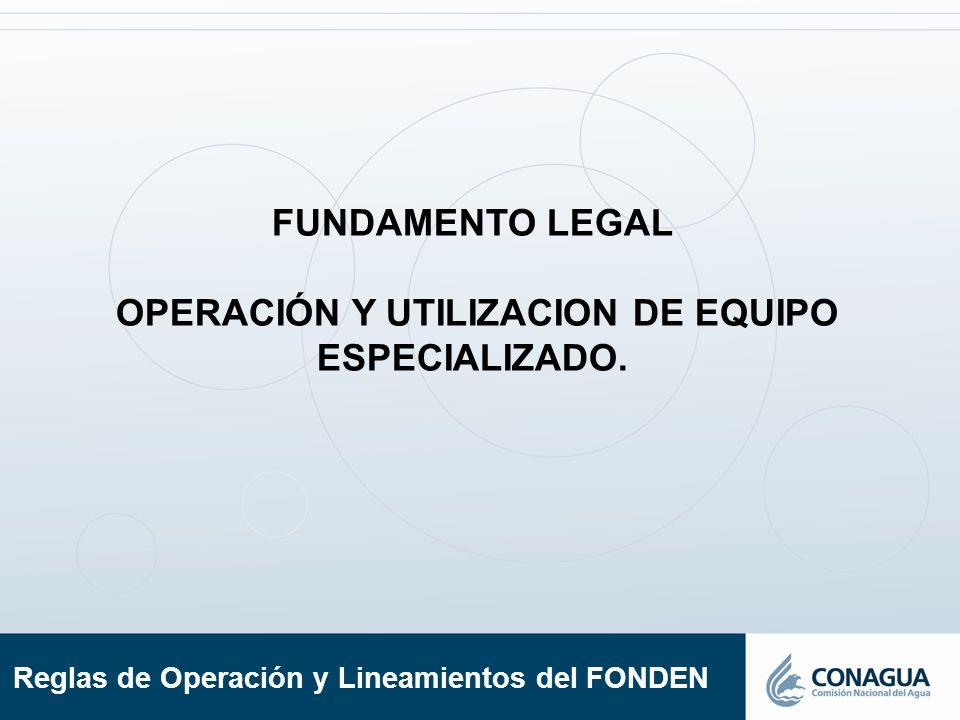 Reglas de Operación y Lineamientos del FONDEN FUNDAMENTO LEGAL OPERACIÓN Y UTILIZACION DE EQUIPO ESPECIALIZADO.