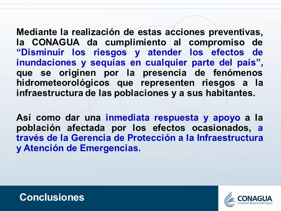 Conclusiones Mediante la realización de estas acciones preventivas, la CONAGUA da cumplimiento al compromiso de Disminuir los riesgos y atender los ef