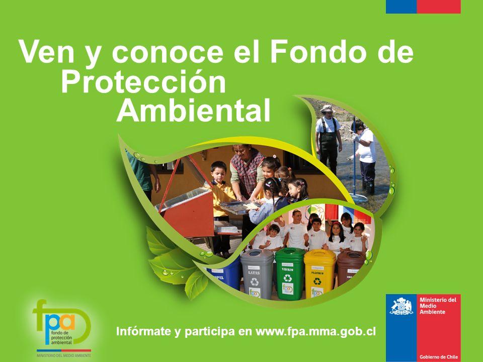 Ven y conoce el Fondo de Protección Ambiental Infórmate y participa en www.fpa.mma.gob.cl