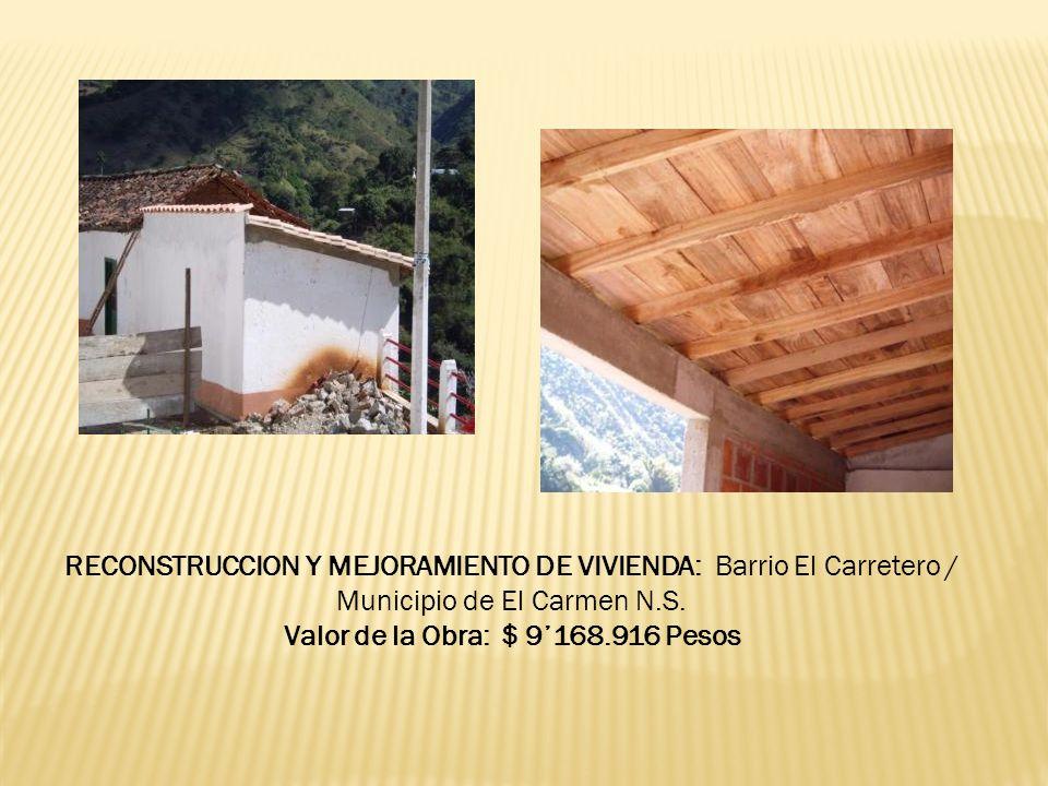 RECONSTRUCCION Y MEJORAMIENTO DE VIVIENDA: Barrio El Carretero / Municipio de El Carmen N.S. Valor de la Obra: $ 9168.916 Pesos