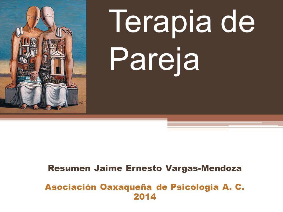 Resumen Jaime Ernesto Vargas-Mendoza Asociación Oaxaqueña de Psicología A. C. 2014 Terapia de Pareja