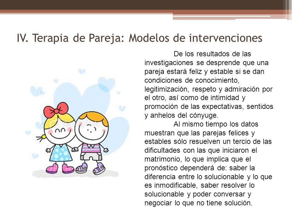 IV. Terapia de Pareja: Modelos de intervenciones De los resultados de las investigaciones se desprende que una pareja estará feliz y estable si se dan