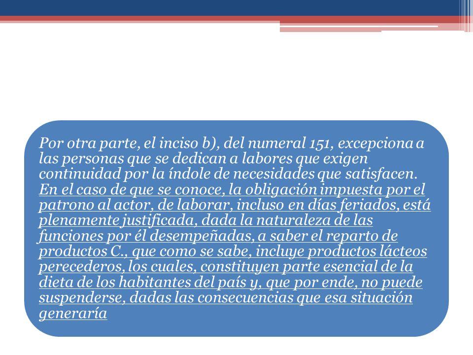 Por otra parte, el inciso b), del numeral 151, excepciona a las personas que se dedican a labores que exigen continuidad por la índole de necesidades