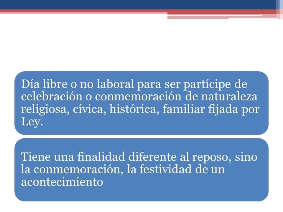 Día libre o no laboral para ser partícipe de celebración o conmemoración de naturaleza religiosa, cívica, histórica, familiar fijada por Ley. Tiene un