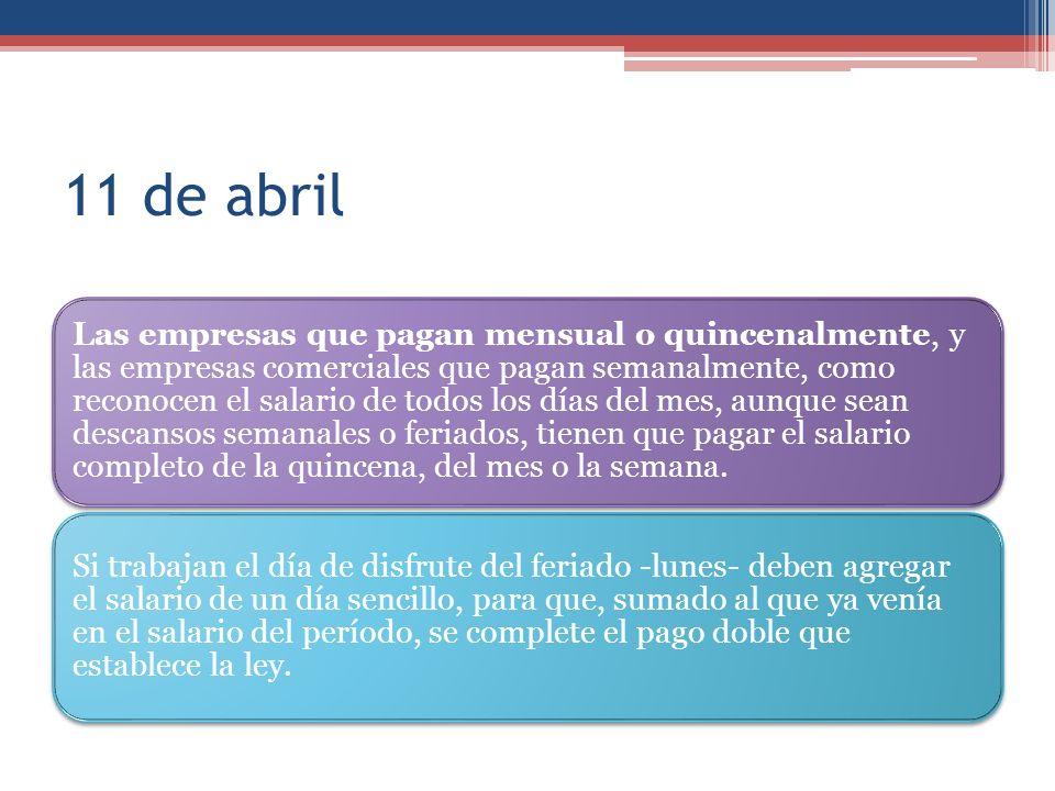 11 de abril Las empresas que pagan mensual o quincenalmente, y las empresas comerciales que pagan semanalmente, como reconocen el salario de todos los