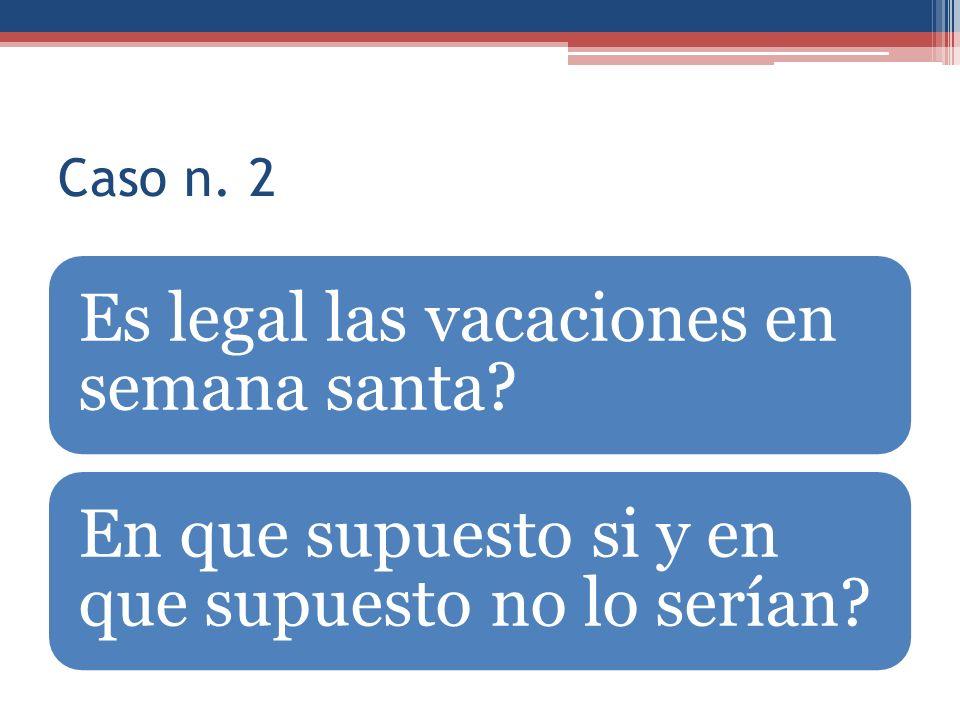 Caso n. 2 Es legal las vacaciones en semana santa? En que supuesto si y en que supuesto no lo serían?