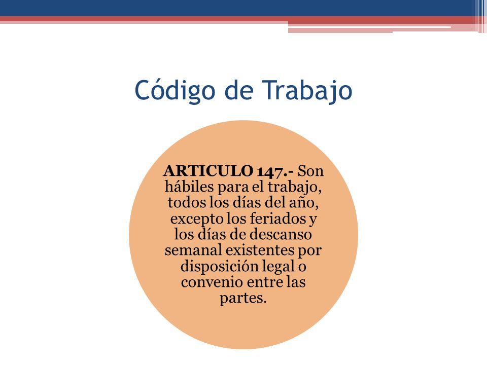 Código de Trabajo ARTICULO 147.- Son hábiles para el trabajo, todos los días del año, excepto los feriados y los días de descanso semanal existentes por disposición legal o convenio entre las partes.