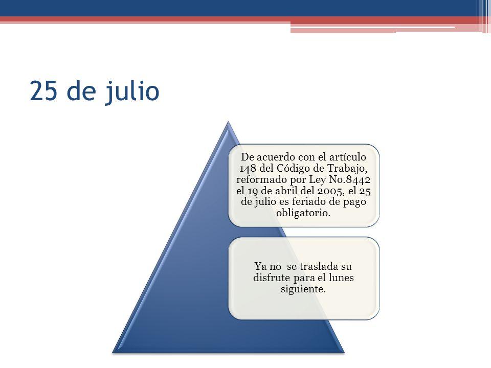25 de julio De acuerdo con el artículo 148 del Código de Trabajo, reformado por Ley No.8442 el 19 de abril del 2005, el 25 de julio es feriado de pago obligatorio.