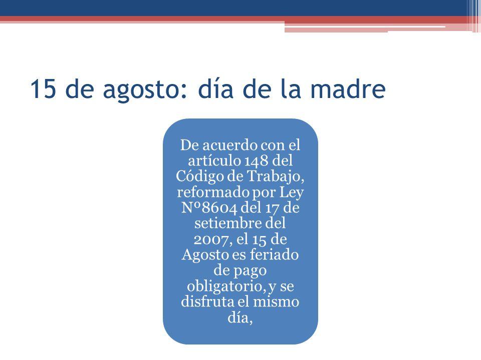 15 de agosto: día de la madre De acuerdo con el artículo 148 del Código de Trabajo, reformado por Ley Nº8604 del 17 de setiembre del 2007, el 15 de Agosto es feriado de pago obligatorio, y se disfruta el mismo día,