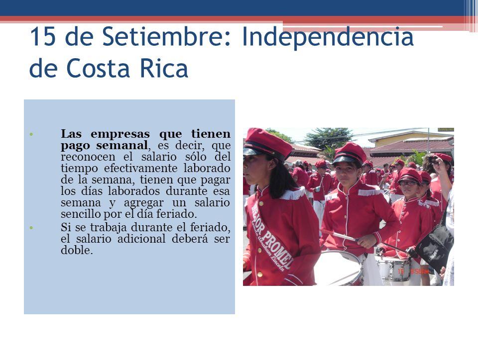 15 de Setiembre: Independencia de Costa Rica Las empresas que tienen pago semanal, es decir, que reconocen el salario sólo del tiempo efectivamente laborado de la semana, tienen que pagar los días laborados durante esa semana y agregar un salario sencillo por el día feriado.
