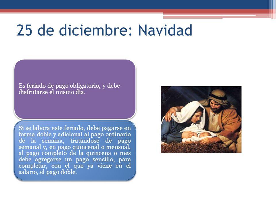 25 de diciembre: Navidad Es feriado de pago obligatorio, y debe disfrutarse el mismo día. Si se labora este feriado, debe pagarse en forma doble y adi