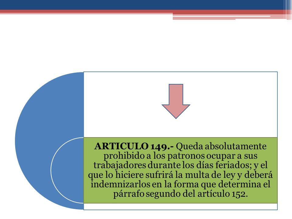 ARTICULO 149.- Queda absolutamente prohibido a los patronos ocupar a sus trabajadores durante los días feriados; y el que lo hiciere sufrirá la multa de ley y deberá indemnizarlos en la forma que determina el párrafo segundo del artículo 152.