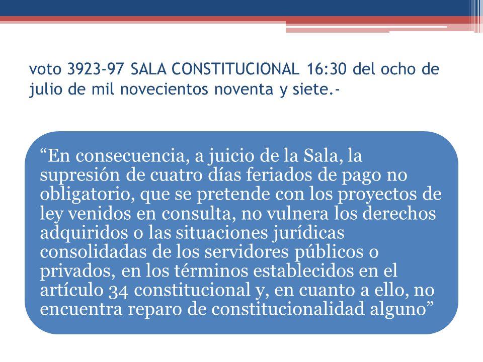 voto 3923-97 SALA CONSTITUCIONAL 16:30 del ocho de julio de mil novecientos noventa y siete.- En consecuencia, a juicio de la Sala, la supresión de cuatro días feriados de pago no obligatorio, que se pretende con los proyectos de ley venidos en consulta, no vulnera los derechos adquiridos o las situaciones jurídicas consolidadas de los servidores públicos o privados, en los términos establecidos en el artículo 34 constitucional y, en cuanto a ello, no encuentra reparo de constitucionalidad alguno