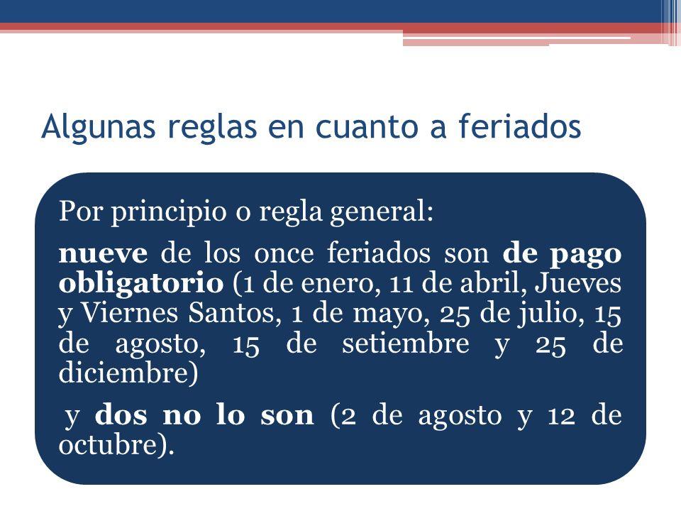 Algunas reglas en cuanto a feriados Por principio o regla general: nueve de los once feriados son de pago obligatorio (1 de enero, 11 de abril, Jueves y Viernes Santos, 1 de mayo, 25 de julio, 15 de agosto, 15 de setiembre y 25 de diciembre) y dos no lo son (2 de agosto y 12 de octubre).