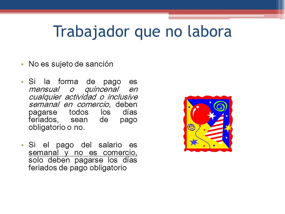 Trabajador que no labora No es sujeto de sanción Si la forma de pago es mensual o quincenal en cualquier actividad o inclusive semanal en comercio, de