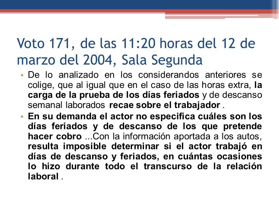 Voto 171, de las 11:20 horas del 12 de marzo del 2004, Sala Segunda De lo analizado en los considerandos anteriores se colige, que al igual que en el caso de las horas extra, la carga de la prueba de los días feriados y de descanso semanal laborados recae sobre el trabajador.