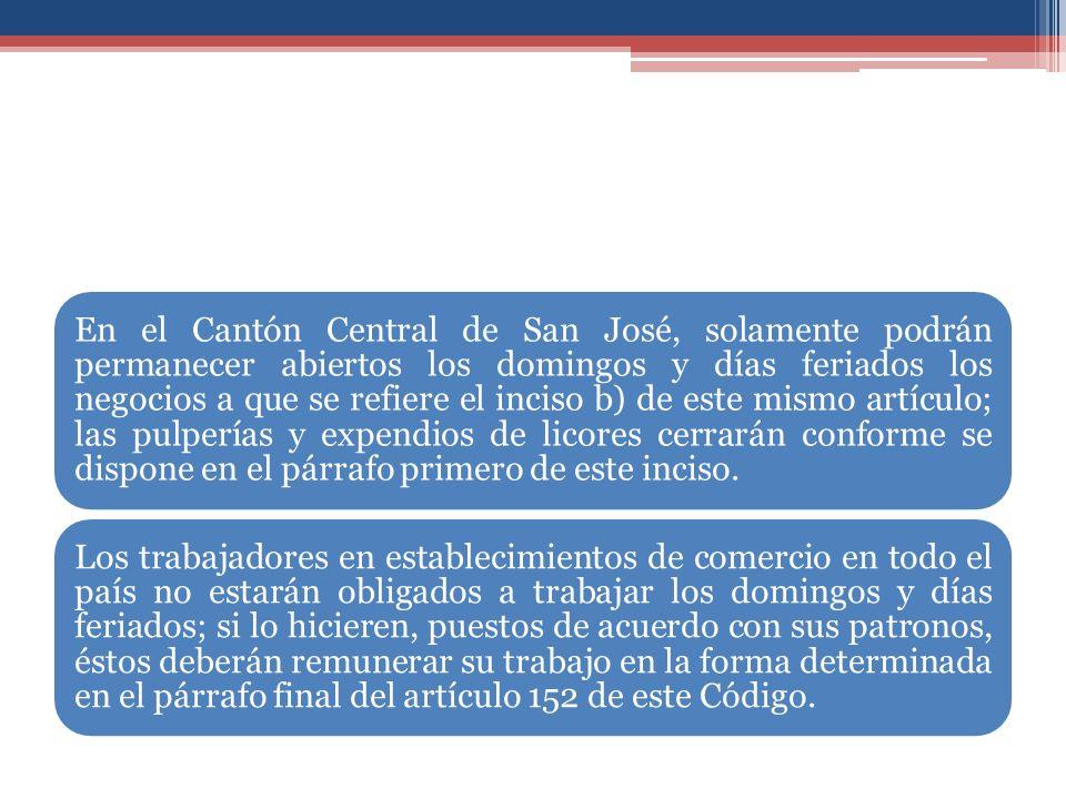 En el Cantón Central de San José, solamente podrán permanecer abiertos los domingos y días feriados los negocios a que se refiere el inciso b) de este