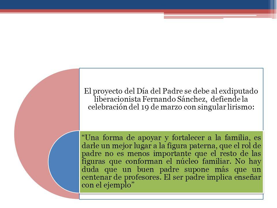El proyecto del Día del Padre se debe al exdiputado liberacionista Fernando Sánchez, defiende la celebración del 19 de marzo con singular lirismo: Una forma de apoyar y fortalecer a la familia, es darle un mejor lugar a la figura paterna, que el rol de padre no es menos importante que el resto de las figuras que conforman el núcleo familiar.