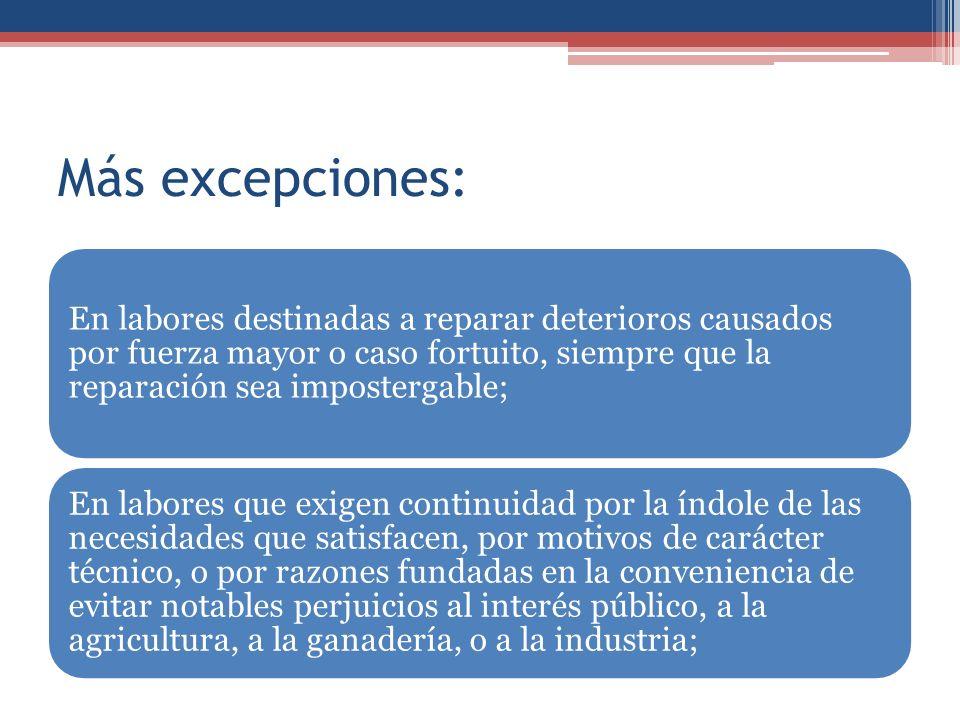 Más excepciones: En labores destinadas a reparar deterioros causados por fuerza mayor o caso fortuito, siempre que la reparación sea impostergable; En