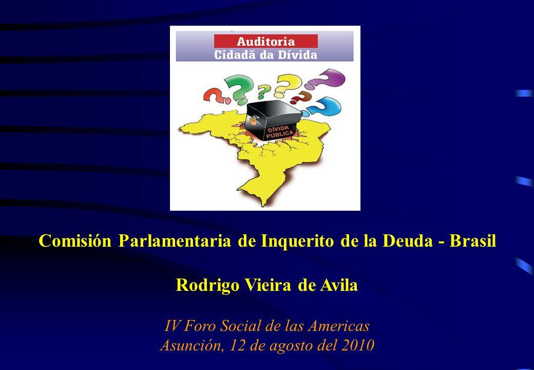 Comisión Parlamentaria de Inquerito de la Deuda - Brasil Rodrigo Vieira de Avila IV Foro Social de las Americas Asunción, 12 de agosto del 2010