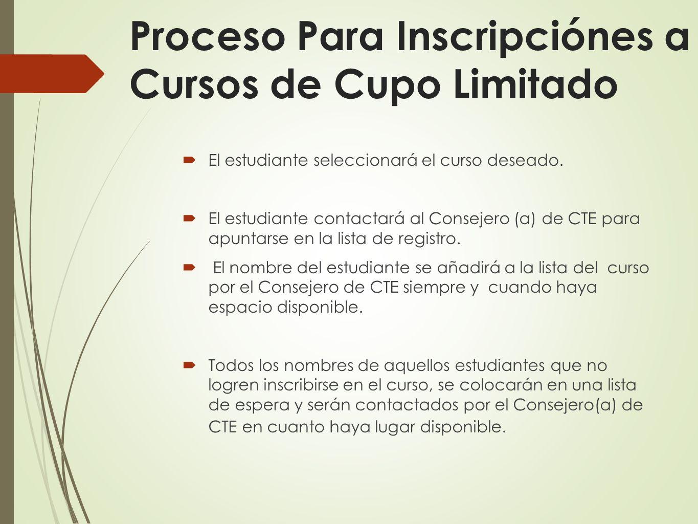 Proceso Para Inscripciónes a Cursos de Cupo Limitado El estudiante seleccionará el curso deseado. El estudiante contactará al Consejero (a) de CTE par