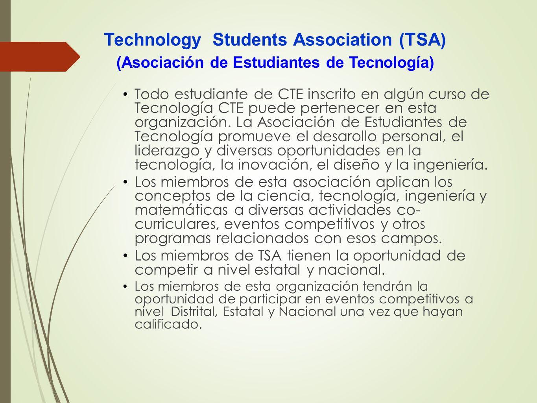 Technology Students Association (TSA) Todo estudiante de CTE inscrito en algún curso de Tecnología CTE puede pertenecer en esta organización. La Asoci