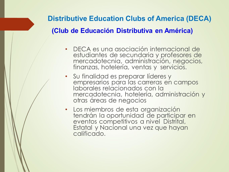 Distributive Education Clubs of America (DECA) DECA es una asociación internacional de estudiantes de secundaria y profesores de mercadotecnia, admini