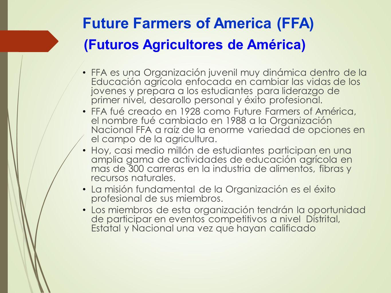 Future Farmers of America (FFA) FFA es una Organización juvenil muy dinámica dentro de la Educación agrícola enfocada en cambiar las vidas de los jove