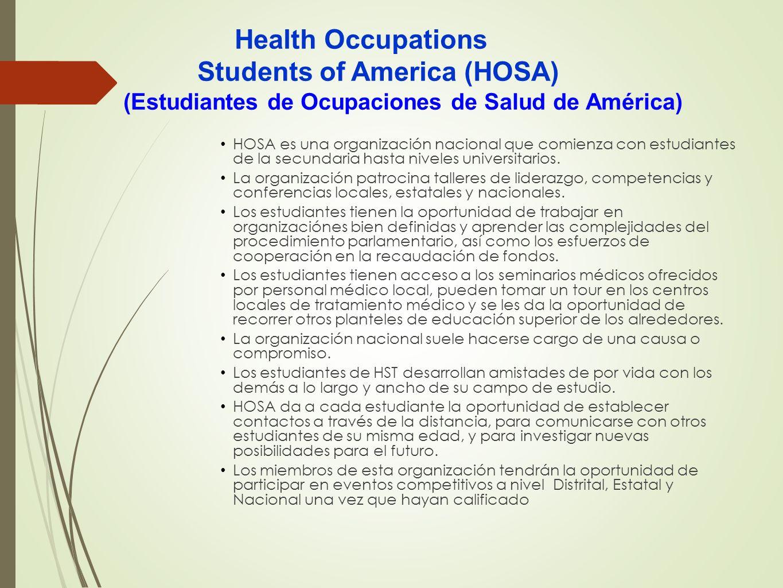 Health Occupations Students of America (HOSA) HOSA es una organización nacional que comienza con estudiantes de la secundaria hasta niveles universita