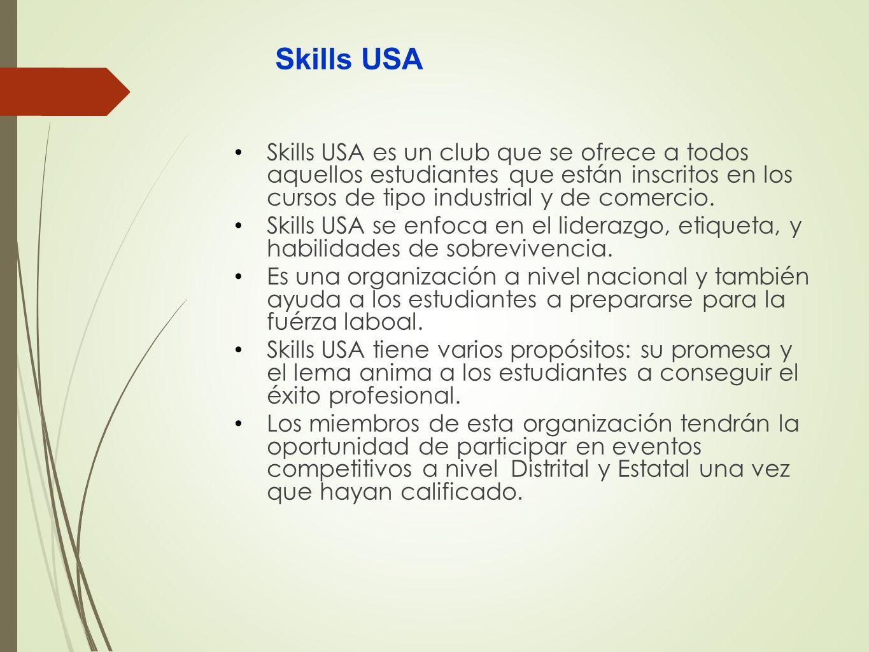 Skills USA Skills USA es un club que se ofrece a todos aquellos estudiantes que están inscritos en los cursos de tipo industrial y de comercio. Skills