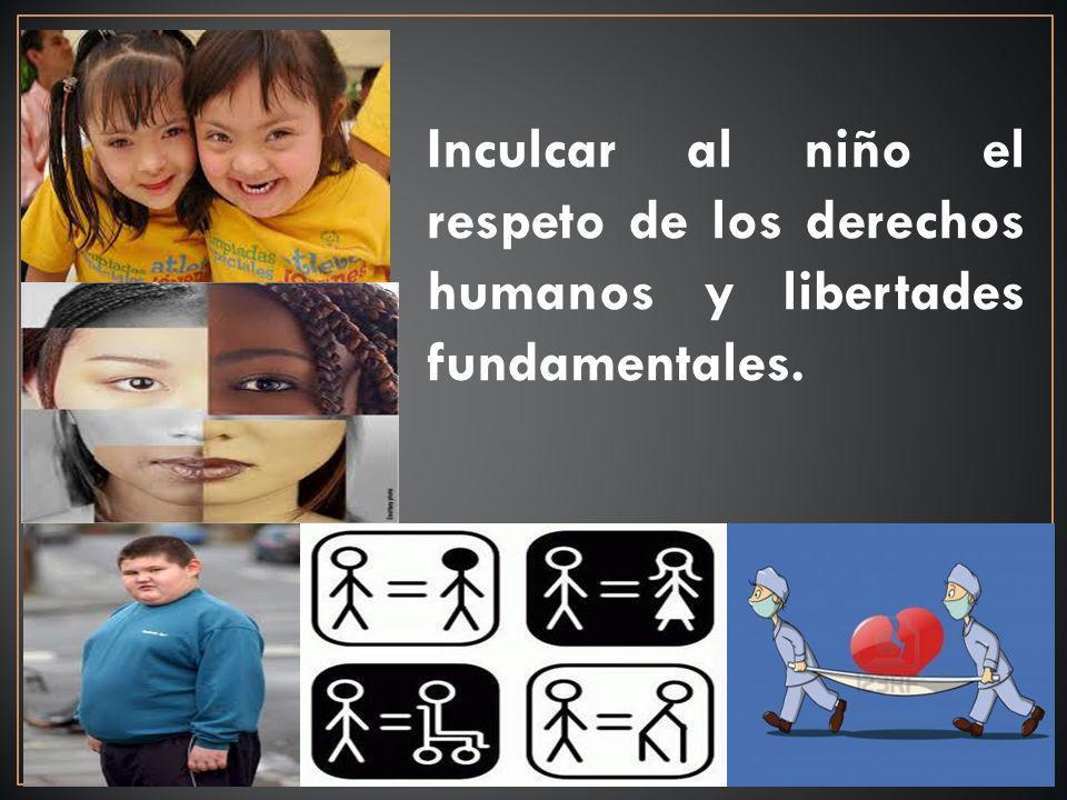 Inculcar al niño el respeto de los derechos humanos y libertades fundamentales.